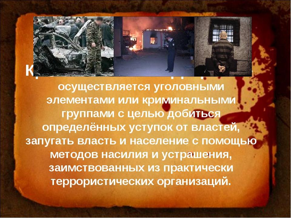 Криминальный терроризм – осуществляется уголовными элементами или криминальны...