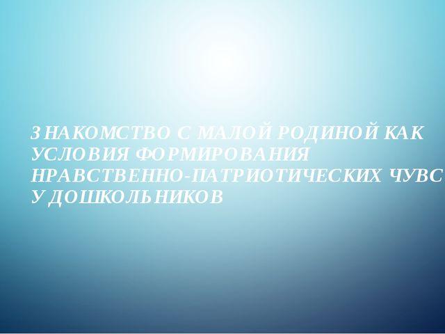 ЗНАКОМСТВО С МАЛОЙ РОДИНОЙ КАК УСЛОВИЯ ФОРМИРОВАНИЯ НРАВСТВЕННО-ПАТРИОТИЧЕСКИ...