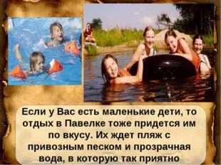 Если у Вас есть маленькие дети, то отдых в Павелке тоже придется им по вкусу.