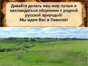 Давайте делать наш мир лучше и наслаждаться общением с родной русской природ
