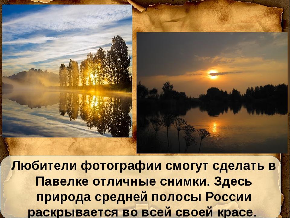 Любители фотографии смогут сделать в Павелке отличные снимки. Здесь природа с...
