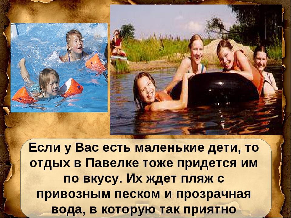 Если у Вас есть маленькие дети, то отдых в Павелке тоже придется им по вкусу....