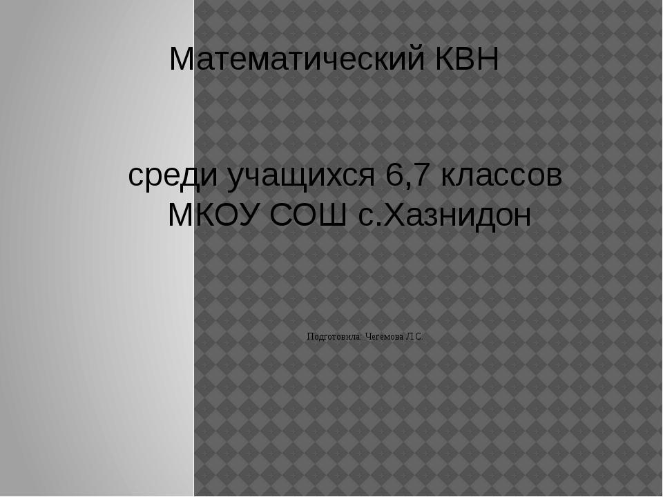 Математический КВН среди учащихся 6,7 классов МКОУ СОШ с.Хазнидон Подготовила...