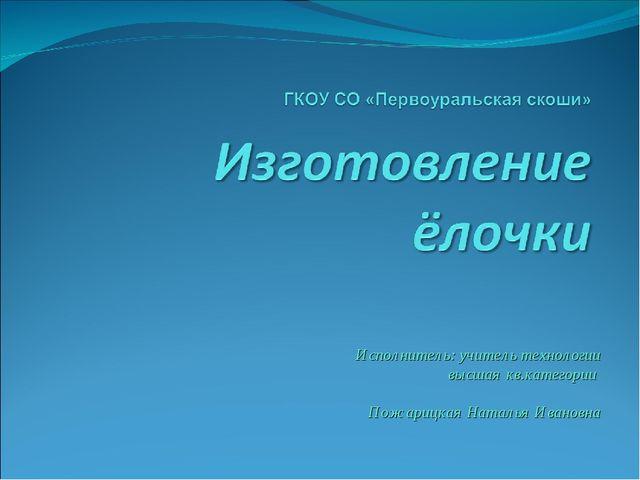 Исполнитель: учитель технологии высшая кв.категории Пожарицкая Наталья Ивано...