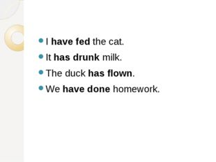 I have fed the cat. It has drunk milk. The duck has flown. We have done home