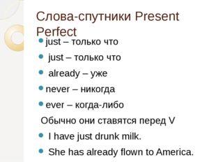 Слова-спутники Present Perfect just – только что just – только что already –