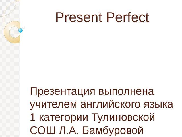 Present Perfect Презентация выполнена учителем английского языка 1 категории...