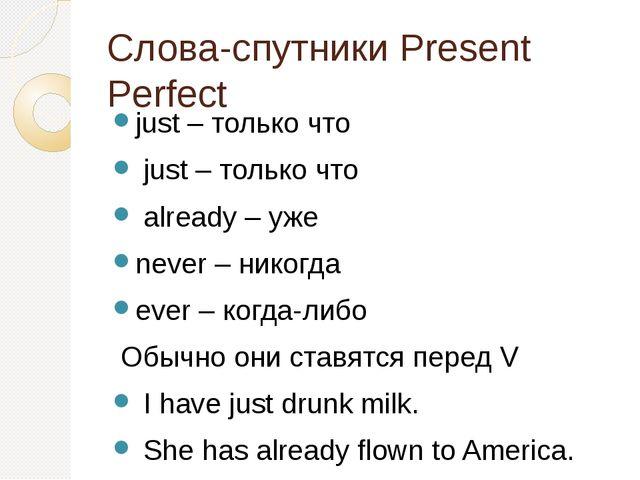 Слова-спутники Present Perfect just – только что just – только что already –...