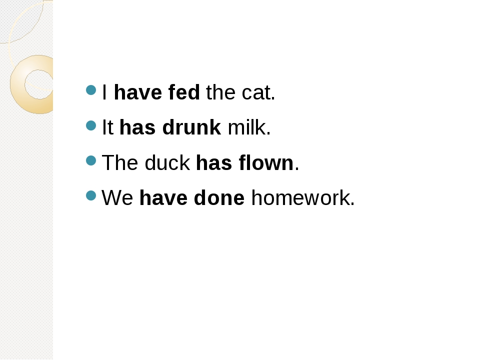 I have fed the cat. It has drunk milk. The duck has flown. We have done home...