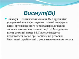 Висмут(Bi) Ви́смут—химический элемент15-й группы (по устаревшей классифика