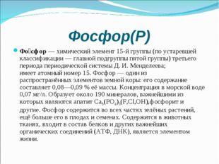Фосфор(Р) Фо́сфор—химический элемент15-й группы(по устаревшей классификац