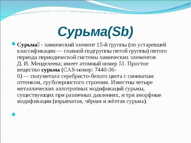 Сурьма(Sb) Сурьма́-химический элемент15-й группы (по устаревшей классифика...
