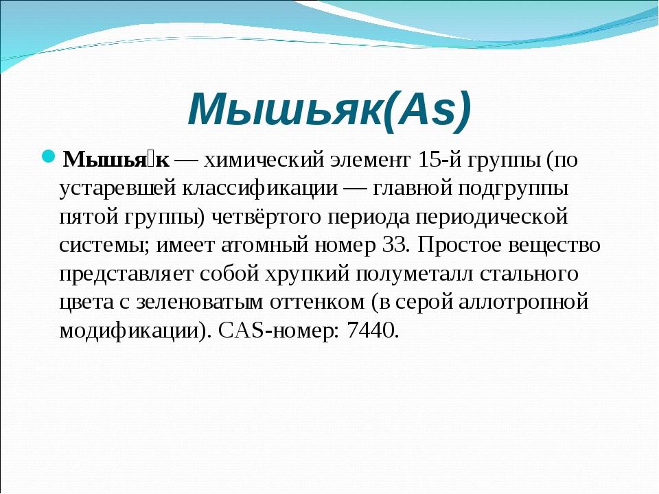 Мышьяк(As) Мышья́к—химический элемент 15-й группы (по устаревшей классифика...