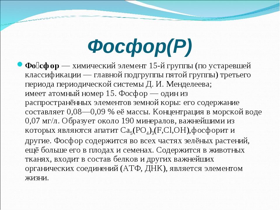 Фосфор(Р) Фо́сфор—химический элемент15-й группы(по устаревшей классификац...