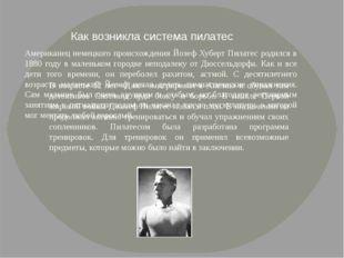 Американец немецкого происхождения Йозеф Хуберт Пилатес родился в 1880 году в