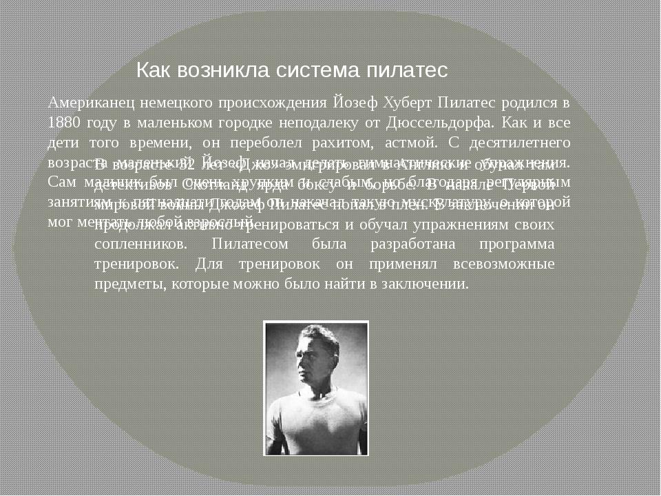 Американец немецкого происхождения Йозеф Хуберт Пилатес родился в 1880 году в...