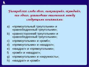 Употребляя слова «все», «некоторый», «каждый», «ни один», установите отношени