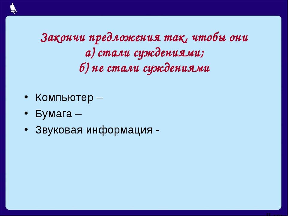 Закончи предложения так, чтобы они а) стали суждениями; б) не стали суждениям...