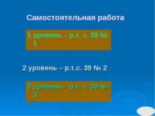 2 уровень – р.т.с. 39 № 2 3 уровень – р.т. с. 39 № 3 Самостоятельная работа 1