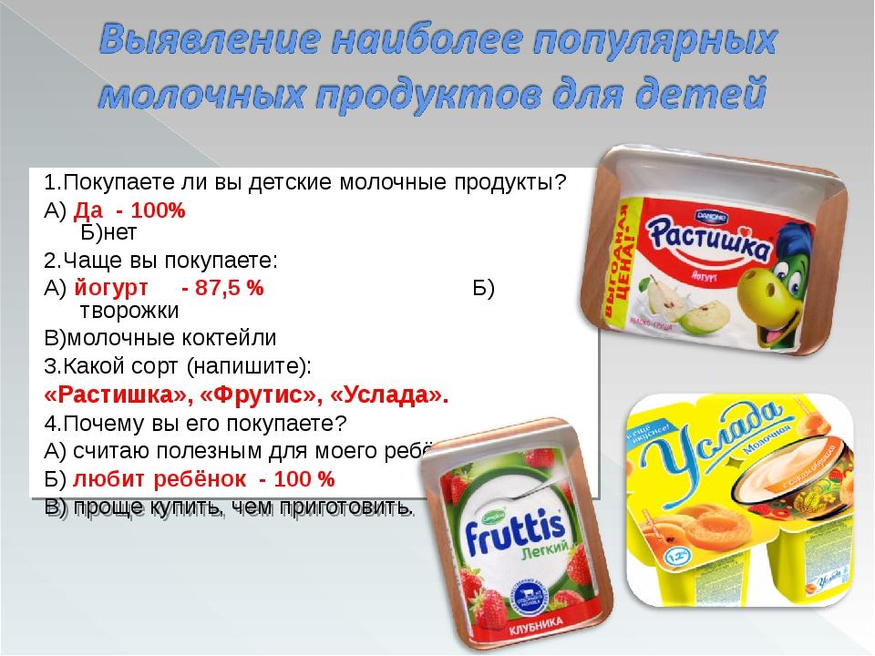 1.Покупаете ли вы детские молочные продукты? А) Да - 100% Б)нет 2.Чаще вы пок...