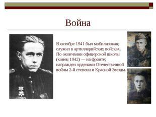 Война В октябре 1941 был мобилизован; служил в артиллерийских войсках. По око