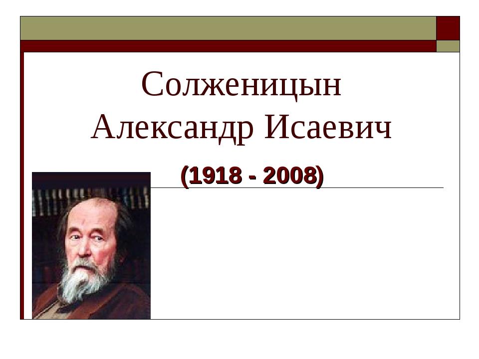 Солженицын Александр Исаевич (1918 - 2008)