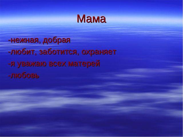 Мама -нежная, добрая -любит, заботится, охраняет -я уважаю всех матерей -любовь