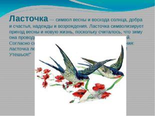 Ласточка— символ весны и восхода солнца, добра и счастья, надежды и возрожде