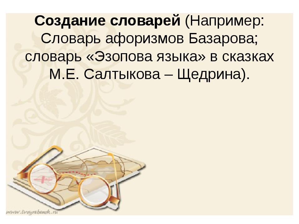 Создание словарей (Например: Словарь афоризмов Базарова; словарь «Эзопова язы...