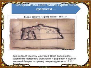 Для контроля над этим участком в 1869г. было начато сооружение передового укр