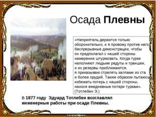 В 1877 году Эдуард Тотлебен возглавлял инженерные работы при осаде Плевны. Ос