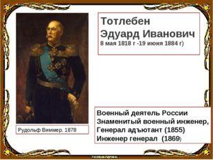 Рудольф Виммер. 1878 Тотлебен Эдуард Иванович 8 мая 1818 г -19 июня 1884 г) В