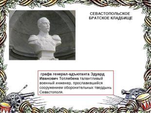 графа генерал-адъютанта Эдуард Иванович Тотлебена талантливый военный инжене
