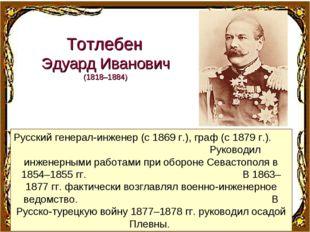 Русский генерал-инженер (с 1869г.), граф (с 1879г.). Руководил инженерными
