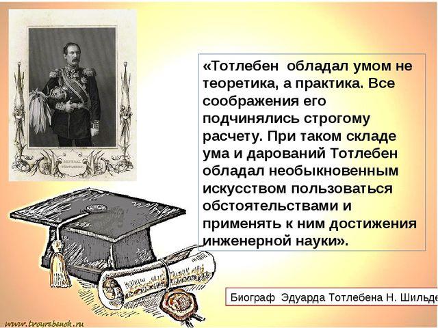 «Тотлебен обладал умом не теоретика, а практика. Все соображения его подчиня...