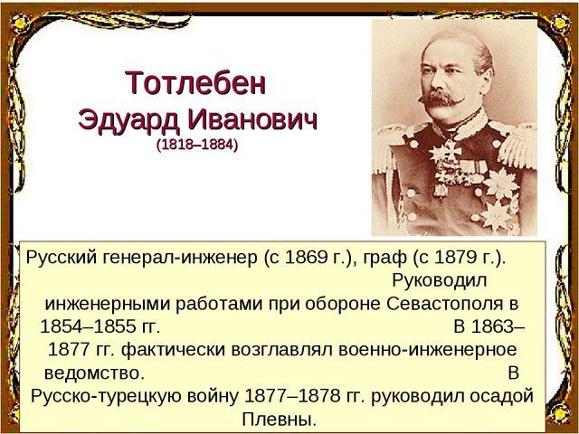 Русский генерал-инженер (с 1869г.), граф (с 1879г.). Руководил инженерными...