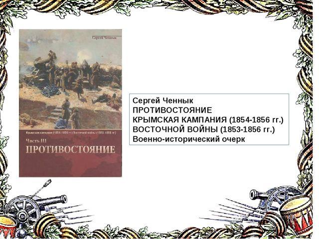 Сергей Ченнык ПРОТИВОСТОЯНИЕ КРЫМСКАЯ КАМПАНИЯ (1854-1856 гг.) ВОСТОЧНОЙ ВОЙН...