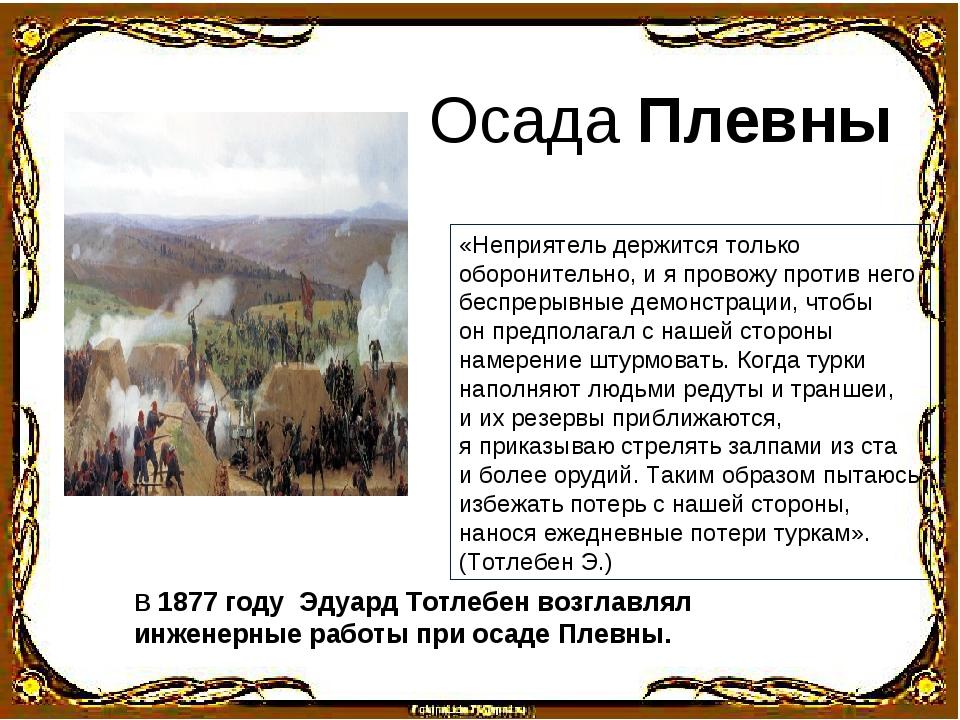 В 1877 году Эдуард Тотлебен возглавлял инженерные работы при осаде Плевны. Ос...