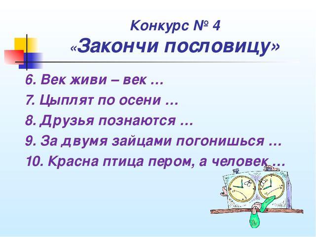 Конкурс № 4 «Закончи пословицу» 6. Век живи – век … 7. Цыплят по осени … 8. Д...