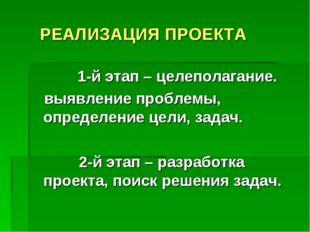 РЕАЛИЗАЦИЯ ПРОЕКТА 1-й этап – целеполагание. выявление проблемы, определение