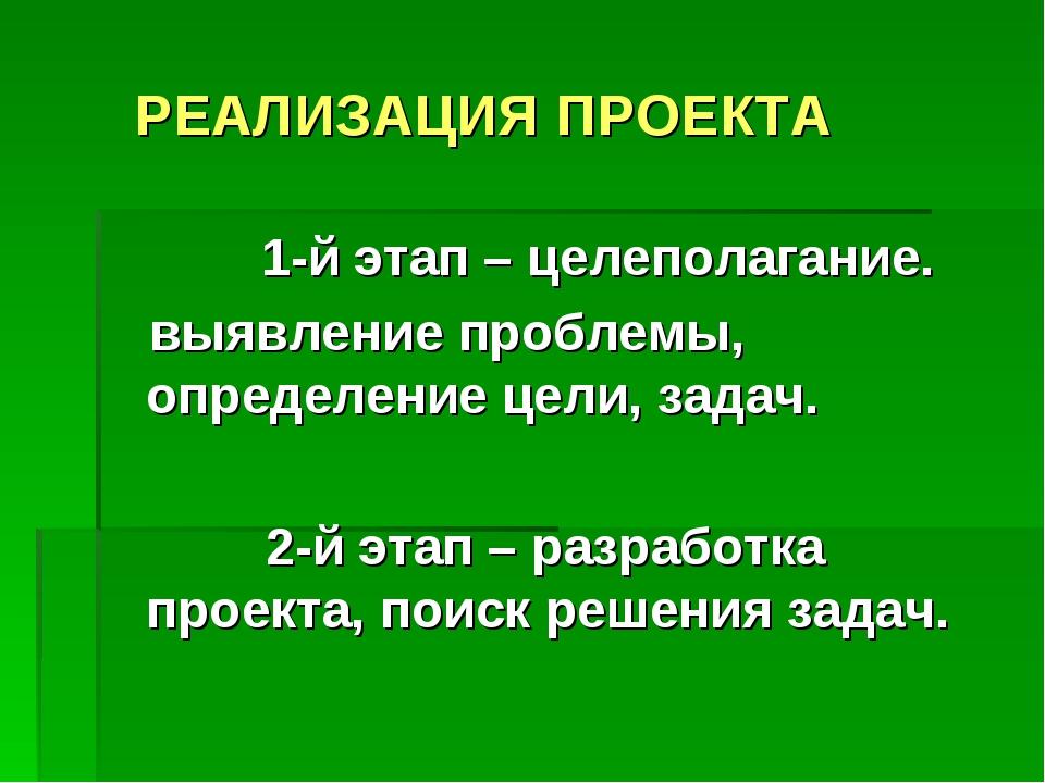 РЕАЛИЗАЦИЯ ПРОЕКТА 1-й этап – целеполагание. выявление проблемы, определение...