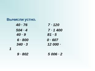 Вычисли устно.  40 · 76 7 · 120 504 · 47 · 1