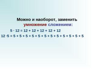 Можно и наоборот, заменить умножениесложением:  5 · 12 = 12 + 12 + 12