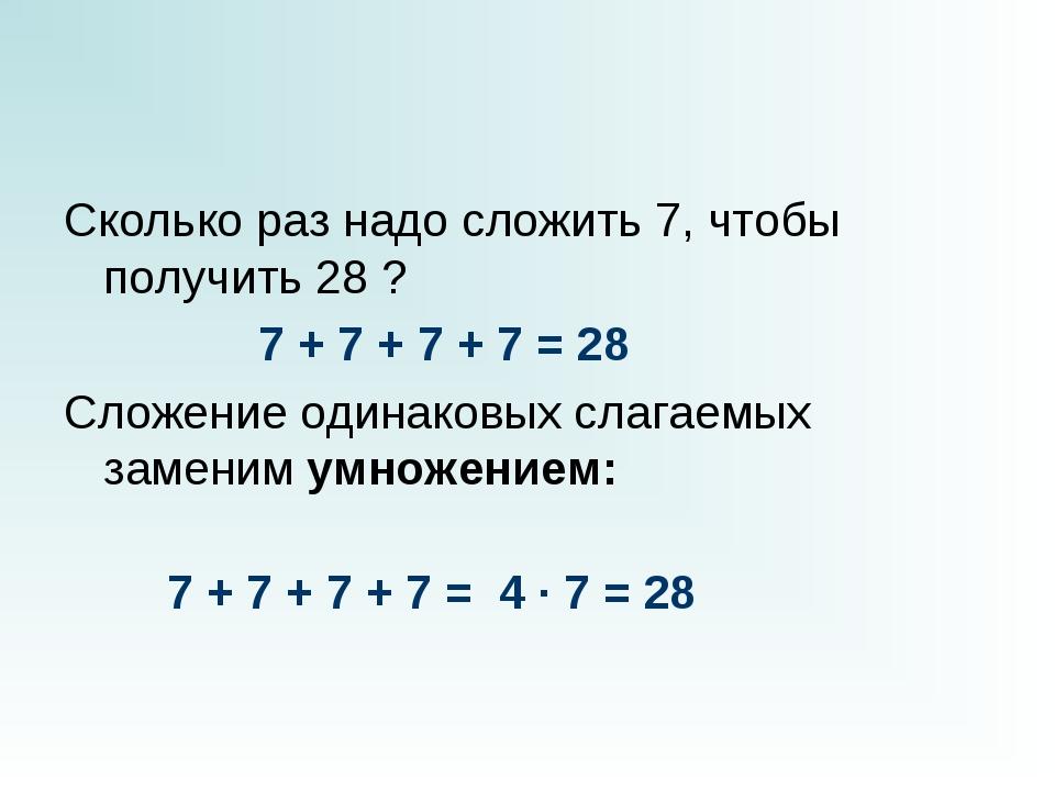 Сколько раз надо сложить 7, чтобы получить 28 ?  7 + 7 + 7 + 7...
