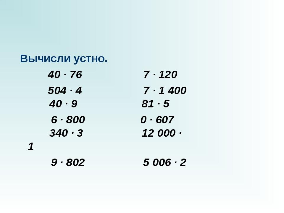 Вычисли устно.  40 · 76 7 · 120 504 · 47 · 1...