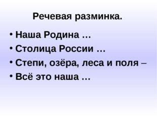 Речевая разминка. Наша Родина … Столица России … Степи, озёра, леса и поля –