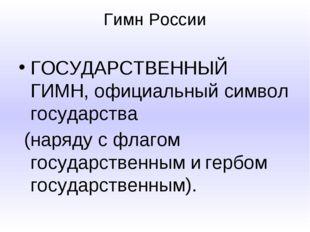 Гимн России ГОСУДАРСТВЕННЫЙ ГИМН, официальный символ государства (наряду с фл