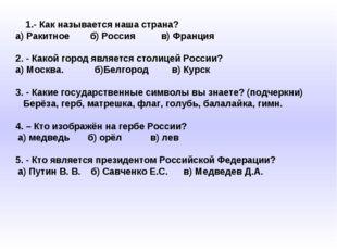 1.- Как называется наша страна? а) Ракитное б) Россия в) Франция 2. - Какой