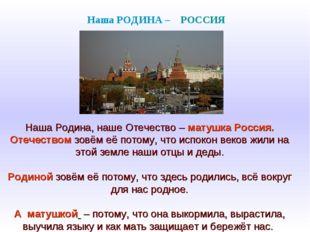Наша Родина, наше Отечество – матушка Россия. Отечеством зовём её потому, чт