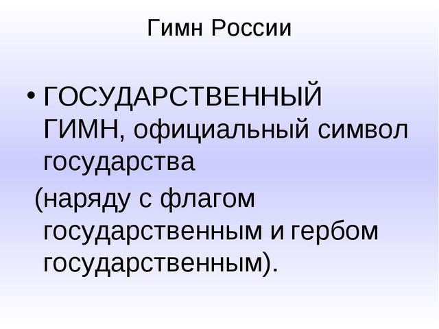Гимн России ГОСУДАРСТВЕННЫЙ ГИМН, официальный символ государства (наряду с фл...